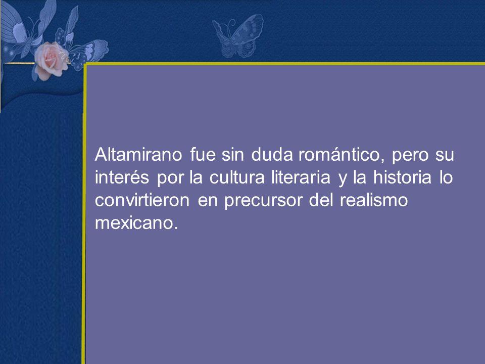 Altamirano fue sin duda romántico, pero su interés por la cultura literaria y la historia lo convirtieron en precursor del realismo mexicano.
