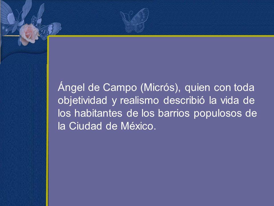 Ángel de Campo (Micrós), quien con toda objetividad y realismo describió la vida de los habitantes de los barrios populosos de la Ciudad de México.