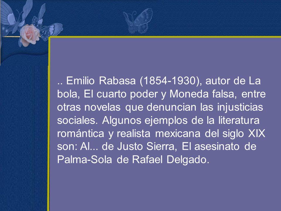 .. Emilio Rabasa (1854-1930), autor de La bola, El cuarto poder y Moneda falsa, entre otras novelas que denuncian las injusticias sociales. Algunos ej