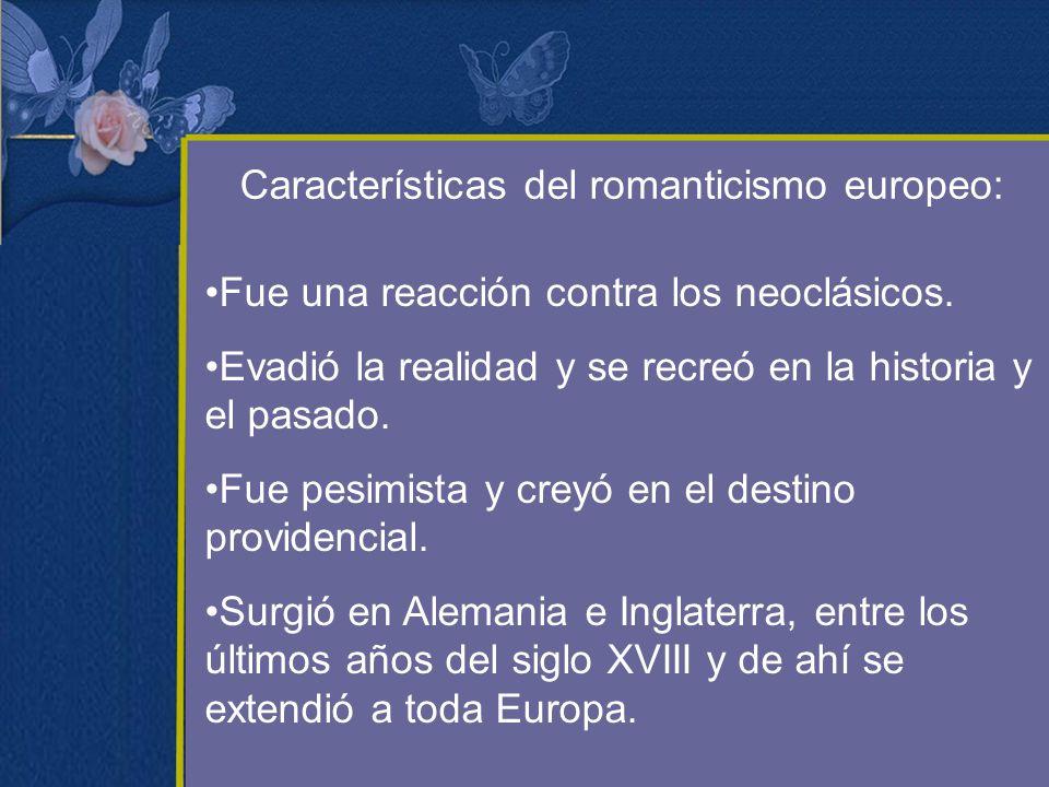 Características del romanticismo europeo: Fue una reacción contra los neoclásicos. Evadió la realidad y se recreó en la historia y el pasado. Fue pesi