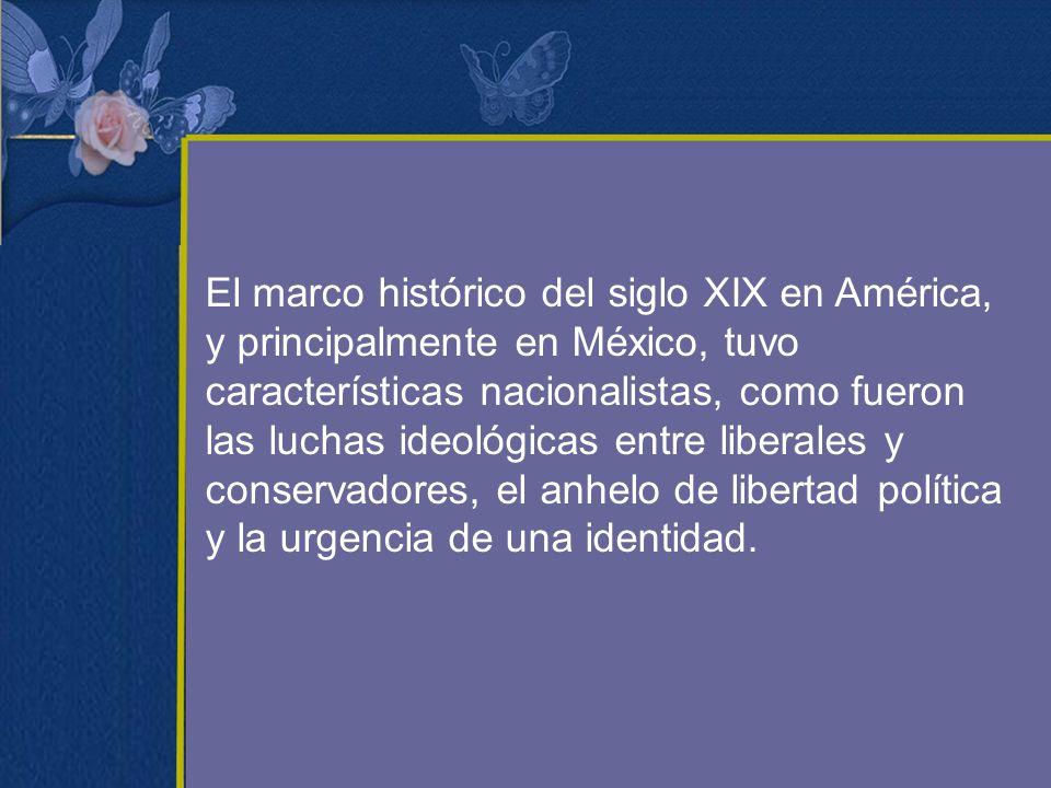 El marco histórico del siglo XIX en América, y principalmente en México, tuvo características nacionalistas, como fueron las luchas ideológicas entre