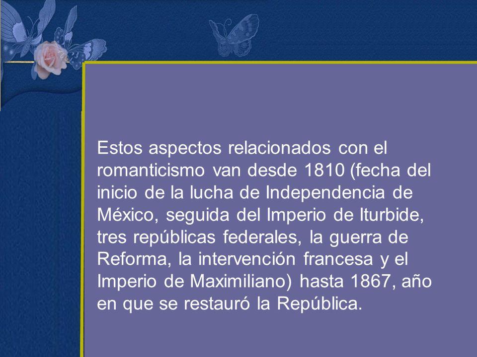 Estos aspectos relacionados con el romanticismo van desde 1810 (fecha del inicio de la lucha de Independencia de México, seguida del Imperio de Iturbi