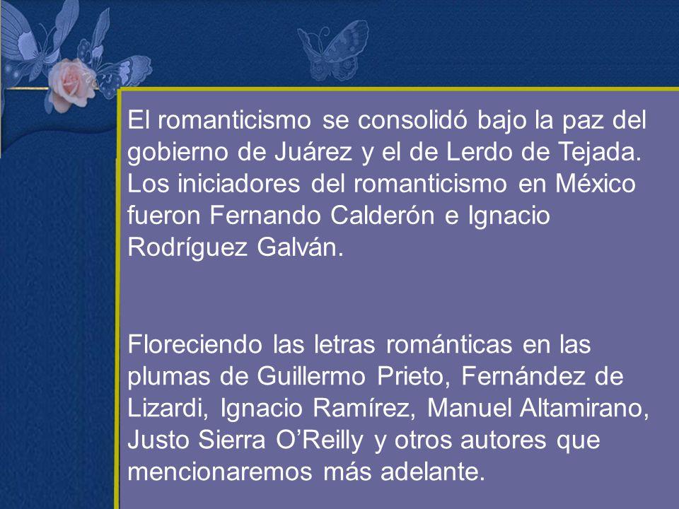 El romanticismo se consolidó bajo la paz del gobierno de Juárez y el de Lerdo de Tejada. Los iniciadores del romanticismo en México fueron Fernando Ca