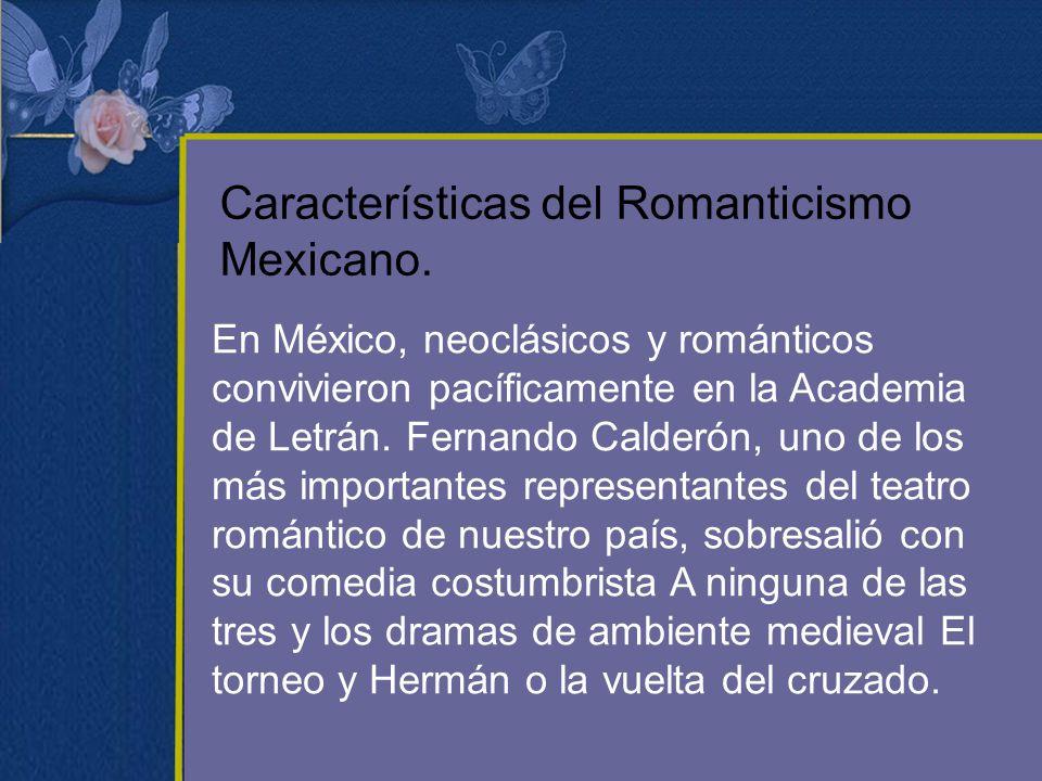 Características del Romanticismo Mexicano. En México, neoclásicos y románticos convivieron pacíficamente en la Academia de Letrán. Fernando Calderón,