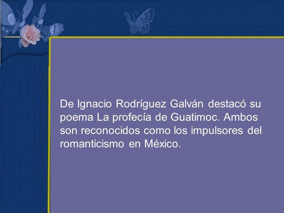 De Ignacio Rodríguez Galván destacó su poema La profecía de Guatimoc. Ambos son reconocidos como los impulsores del romanticismo en México.
