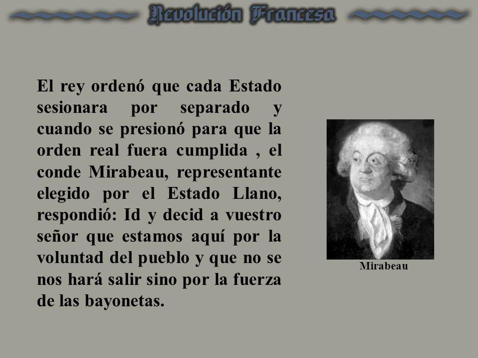 El rey ordenó que cada Estado sesionara por separado y cuando se presionó para que la orden real fuera cumplida, el conde Mirabeau, representante eleg