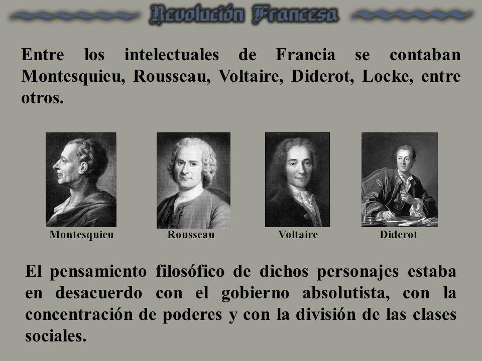 Entre los intelectuales de Francia se contaban Montesquieu, Rousseau, Voltaire, Diderot, Locke, entre otros. MontesquieuRousseauVoltaireDiderot El pen