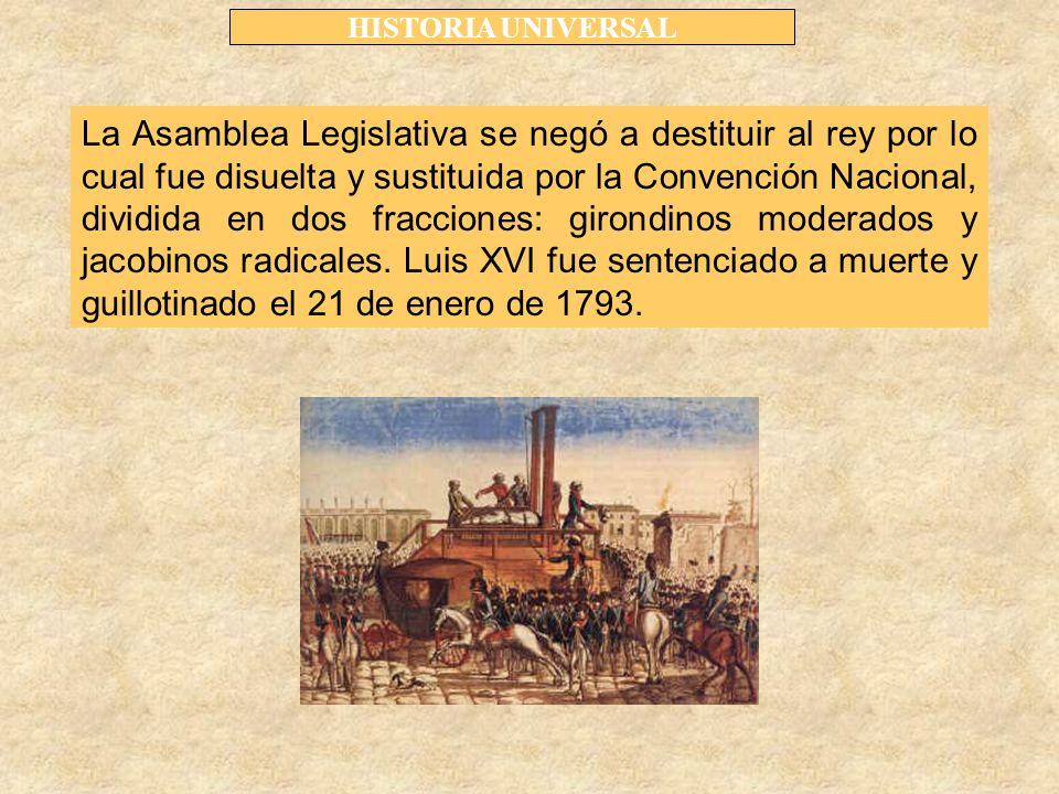 HISTORIA UNIVERSAL La Asamblea Legislativa se negó a destituir al rey por lo cual fue disuelta y sustituida por la Convención Nacional, dividida en dos fracciones: girondinos moderados y jacobinos radicales.