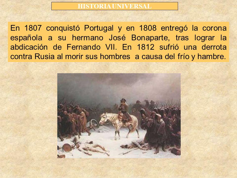 HISTORIA UNIVERSAL En 1807 conquistó Portugal y en 1808 entregó la corona española a su hermano José Bonaparte, tras lograr la abdicación de Fernando VII.