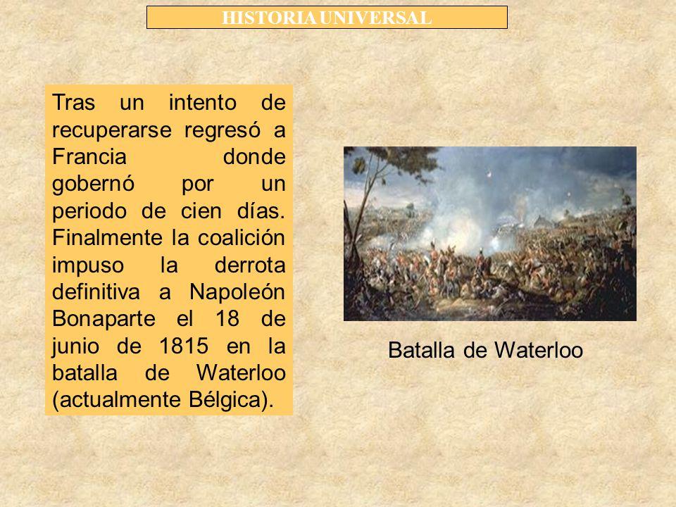 HISTORIA UNIVERSAL Tras un intento de recuperarse regresó a Francia donde gobernó por un periodo de cien días.
