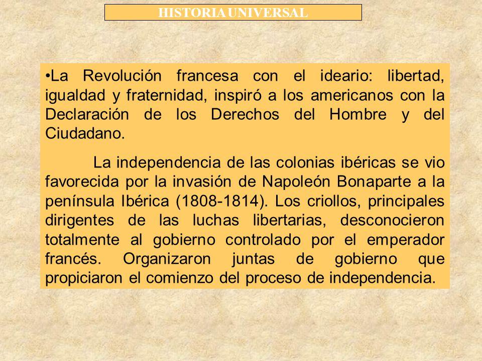 HISTORIA UNIVERSAL La Revolución francesa con el ideario: libertad, igualdad y fraternidad, inspiró a los americanos con la Declaración de los Derechos del Hombre y del Ciudadano.