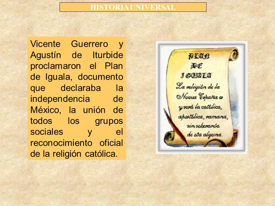 HISTORIA UNIVERSAL Vicente Guerrero y Agustín de Iturbide proclamaron el Plan de Iguala, documento que declaraba la independencia de México, la unión de todos los grupos sociales y el reconocimiento oficial de la religión católica.