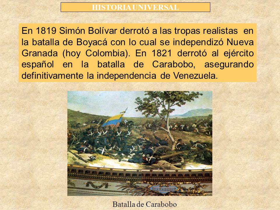 HISTORIA UNIVERSAL En 1819 Simón Bolívar derrotó a las tropas realistas en la batalla de Boyacá con lo cual se independizó Nueva Granada (hoy Colombia).