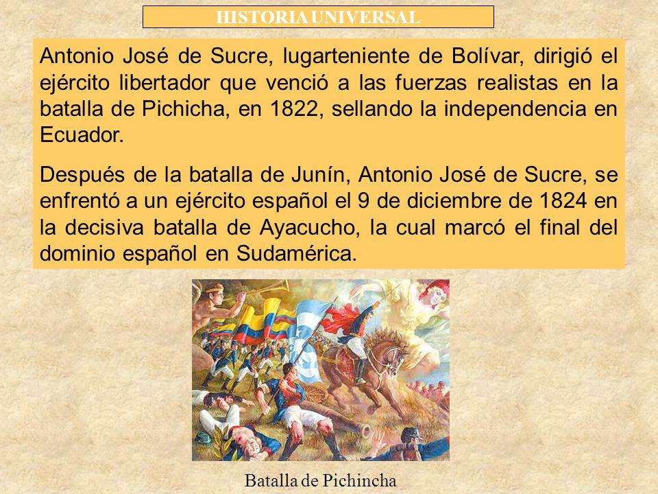 HISTORIA UNIVERSAL Antonio José de Sucre, lugarteniente de Bolívar, dirigió el ejército libertador que venció a las fuerzas realistas en la batalla de Pichicha, en 1822, sellando la independencia en Ecuador.