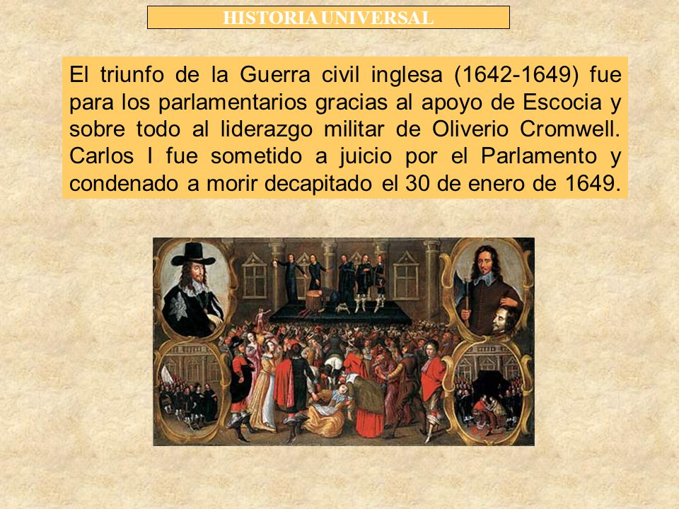 HISTORIA UNIVERSAL El triunfo de la Guerra civil inglesa (1642-1649) fue para los parlamentarios gracias al apoyo de Escocia y sobre todo al liderazgo militar de Oliverio Cromwell.
