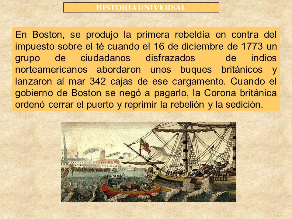 HISTORIA UNIVERSAL En Boston, se produjo la primera rebeldía en contra del impuesto sobre el té cuando el 16 de diciembre de 1773 un grupo de ciudadanos disfrazados de indios norteamericanos abordaron unos buques británicos y lanzaron al mar 342 cajas de ese cargamento.