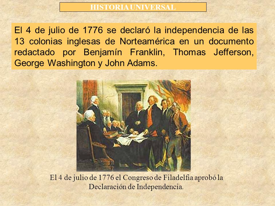 HISTORIA UNIVERSAL El 4 de julio de 1776 se declaró la independencia de las 13 colonias inglesas de Norteamérica en un documento redactado por Benjamín Franklin, Thomas Jefferson, George Washington y John Adams.