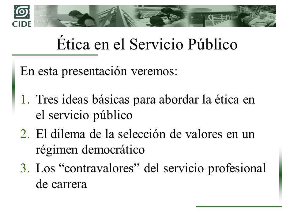 Ética en el Servicio Público 1.Tres ideas básicas para abordar la ética en el servicio público 2.El dilema de la selección de valores en un régimen democrático 3.Los contravalores del servicio profesional de carrera En esta presentación veremos: