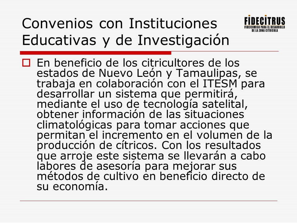 Convenios con Instituciones Educativas y de Investigación En beneficio de los citricultores de los estados de Nuevo León y Tamaulipas, se trabaja en c