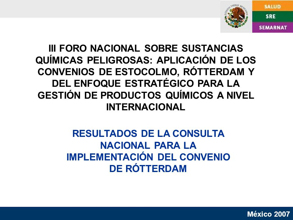 RESULTADOS DE LA CONSULTA NACIONAL PARA LA IMPLEMENTACIÓN DEL CONVENIO DE RÓTTERDAM III FORO NACIONAL SOBRE SUSTANCIAS QUÍMICAS PELIGROSAS: APLICACIÓN DE LOS CONVENIOS DE ESTOCOLMO, RÓTTERDAM Y DEL ENFOQUE ESTRATÉGICO PARA LA GESTIÓN DE PRODUCTOS QUÍMICOS A NIVEL INTERNACIONAL México 2007