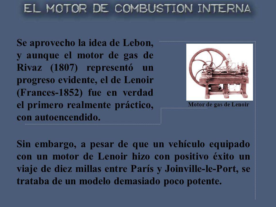 Se aprovecho la idea de Lebon, y aunque el motor de gas de Rivaz (1807) representó un progreso evidente, el de Lenoir (Frances-1852) fue en verdad el