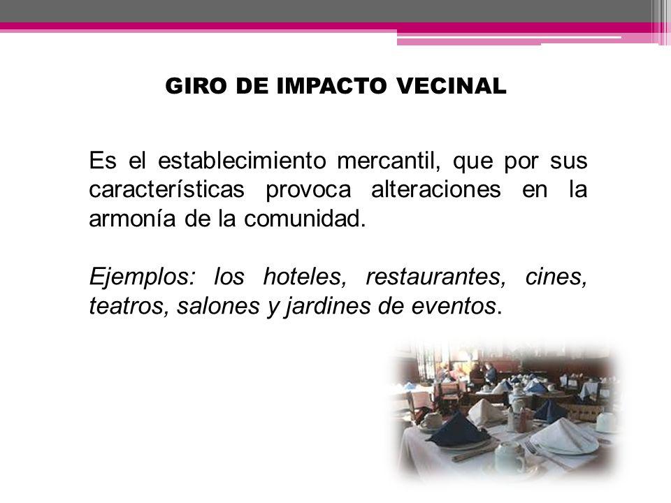 GIRO DE IMPACTO VECINAL Es el establecimiento mercantil, que por sus características provoca alteraciones en la armonía de la comunidad. Ejemplos: los