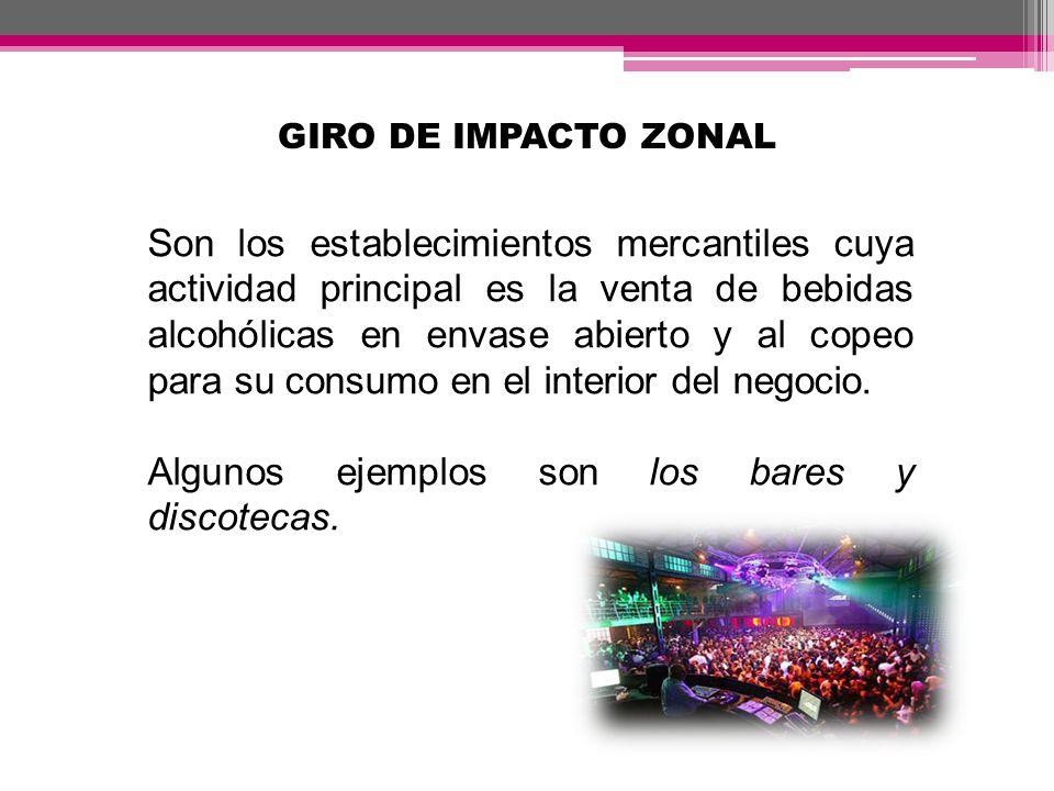 GIRO DE IMPACTO ZONAL Son los establecimientos mercantiles cuya actividad principal es la venta de bebidas alcohólicas en envase abierto y al copeo pa