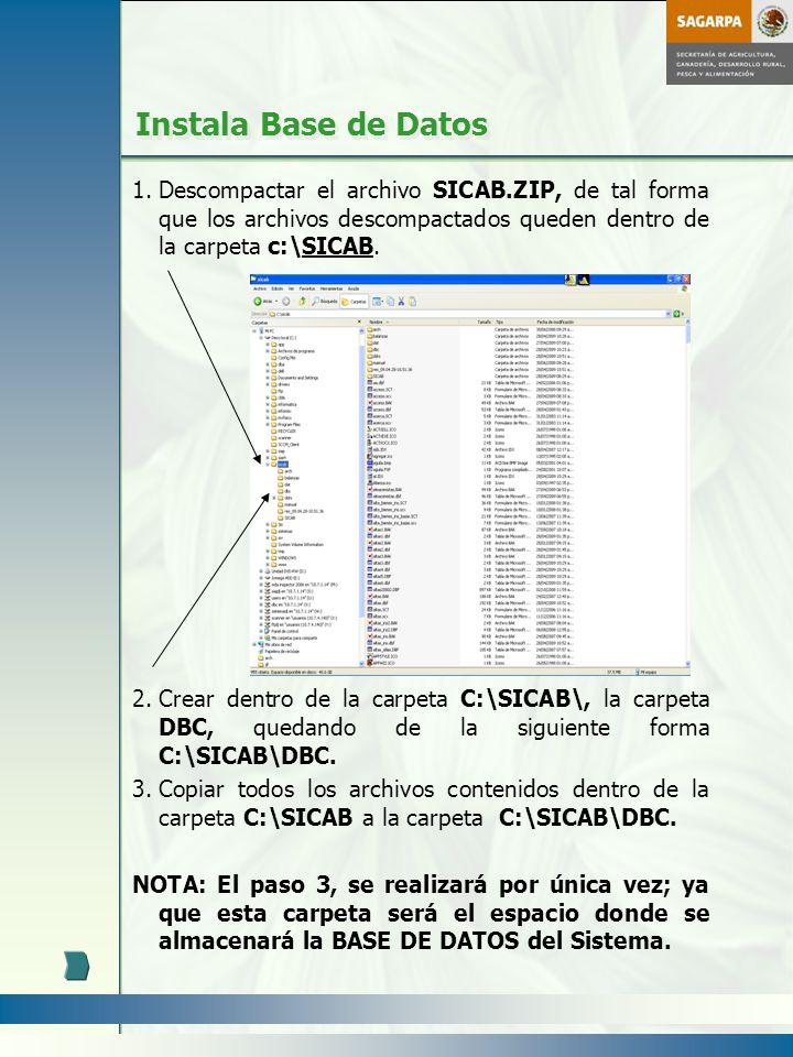 Instala Base de Datos 1.Descompactar el archivo SICAB.ZIP, de tal forma que los archivos descompactados queden dentro de la carpeta c:\SICAB. 2.Crear