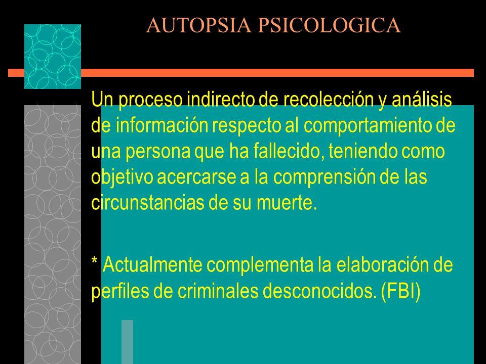 AUTOPSIA PSICOLOGICA La Autopsia Psicológica se emplea más comunmente en los casos de suicidio, el cual se define como el comportamiento intencional autodestructivo, llevado a cabo por una persona en una etapa de su vida altamente vulnerable (Marchiori 1992)