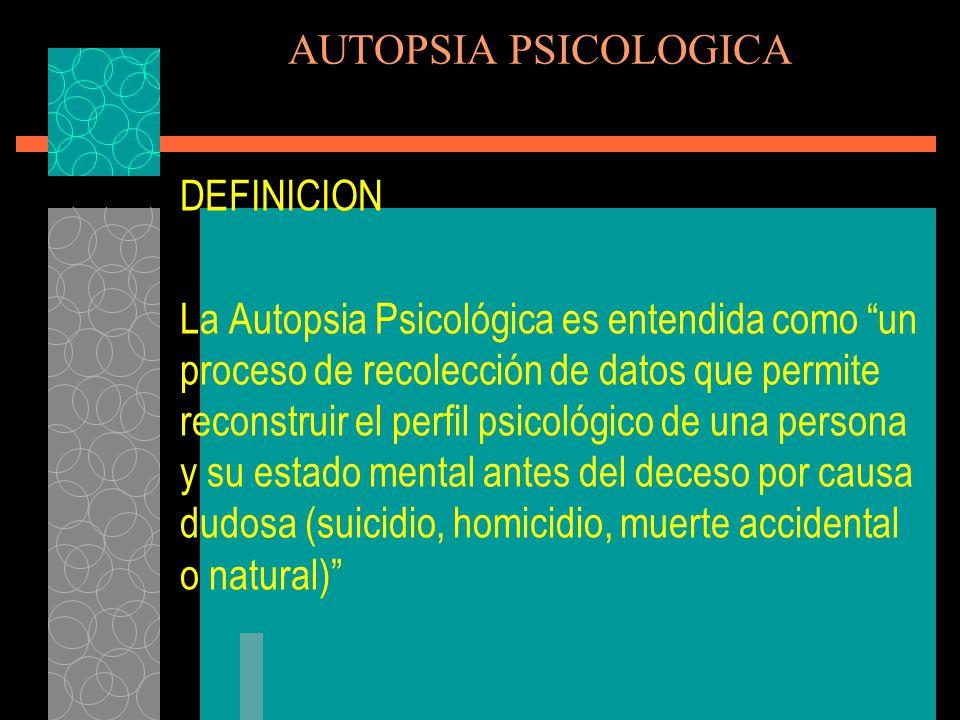 AUTOPSIA PSICOLOGICA En si, la AUTOPSIA PSICOLÓGICA es la exploración psicobiográfica de las conductas y de la vida anímica de la persona, encaminada a esclarecer las causas de su muerte.