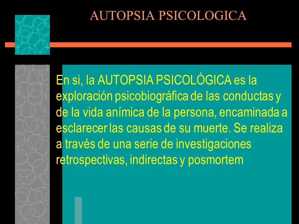 AUTOPSIA PSICOLOGICA La Autopsia Psicológica persigue cuatro objetivos principales: 1.- Determinar el modo de muerte (homicidio, suicidio, accidente, muerte natural) No la causa, ni la manera.