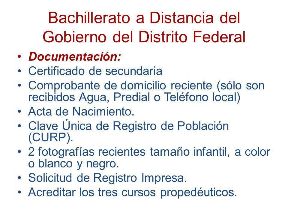 Bachillerato a Distancia del Gobierno del Distrito Federal Documentación: Certificado de secundaria Comprobante de domicilio reciente (sólo son recibi