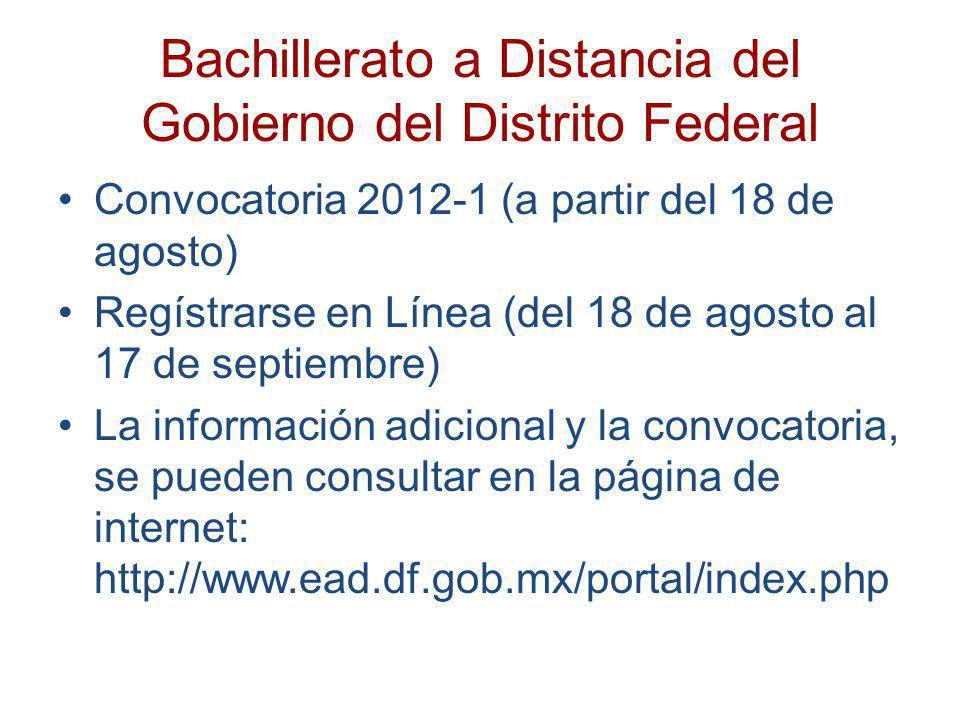 Bachillerato a Distancia del Gobierno del Distrito Federal Convocatoria 2012-1 (a partir del 18 de agosto) Regístrarse en Línea (del 18 de agosto al 1