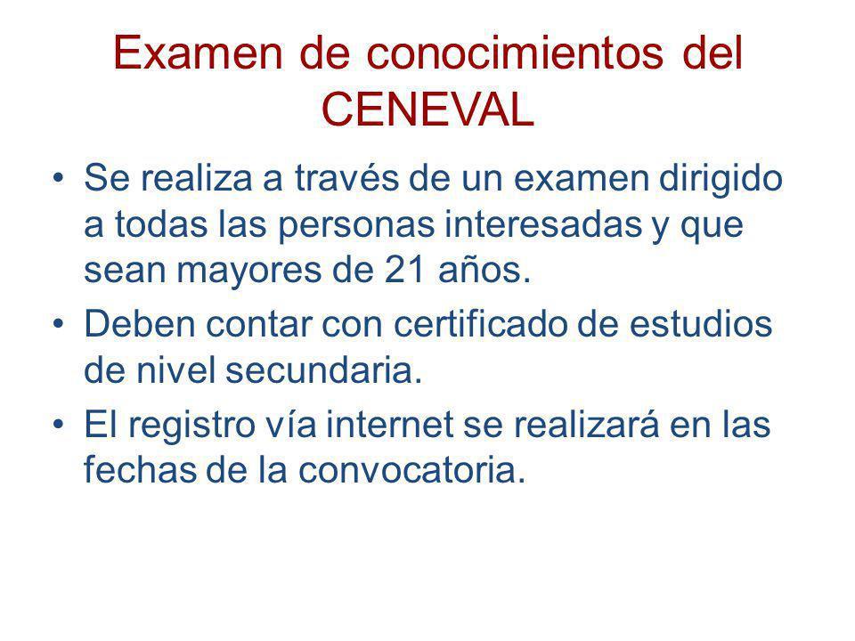 Examen de conocimientos del CENEVAL Se realiza a través de un examen dirigido a todas las personas interesadas y que sean mayores de 21 años. Deben co