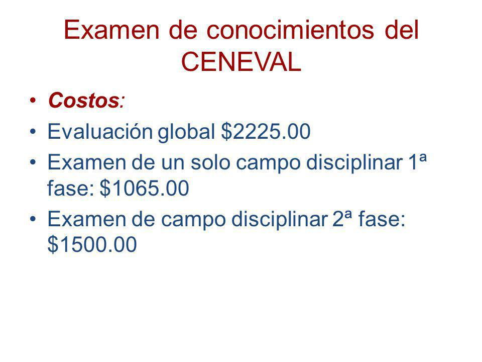 Examen de conocimientos del CENEVAL Costos: Evaluación global $2225.00 Examen de un solo campo disciplinar 1ª fase: $1065.00 Examen de campo disciplin