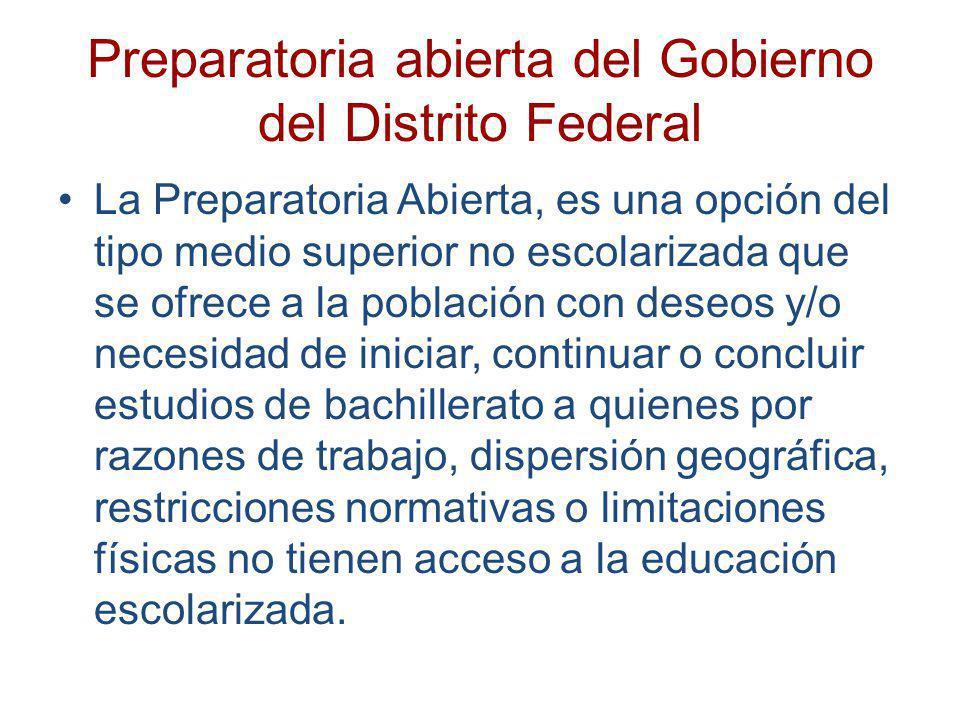 Preparatoria abierta del Gobierno del Distrito Federal La Preparatoria Abierta, es una opción del tipo medio superior no escolarizada que se ofrece a