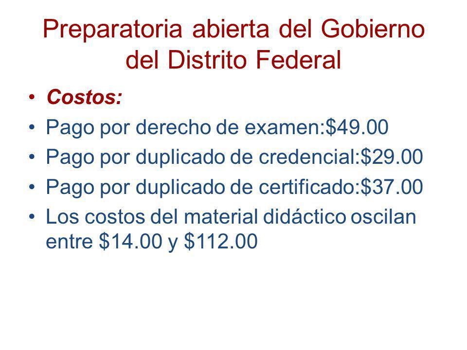 Preparatoria abierta del Gobierno del Distrito Federal Costos: Pago por derecho de examen:$49.00 Pago por duplicado de credencial:$29.00 Pago por dupl