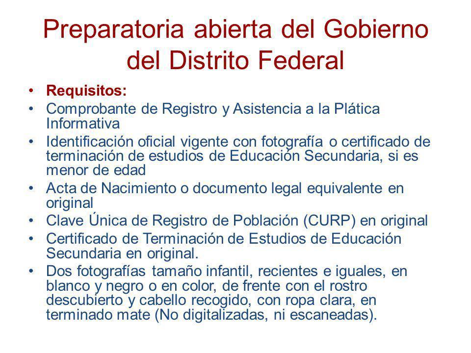 Preparatoria abierta del Gobierno del Distrito Federal Requisitos: Comprobante de Registro y Asistencia a la Plática Informativa Identificación oficia