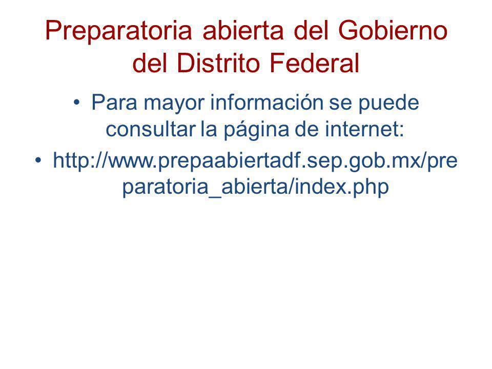 Preparatoria abierta del Gobierno del Distrito Federal Para mayor información se puede consultar la página de internet: http://www.prepaabiertadf.sep.