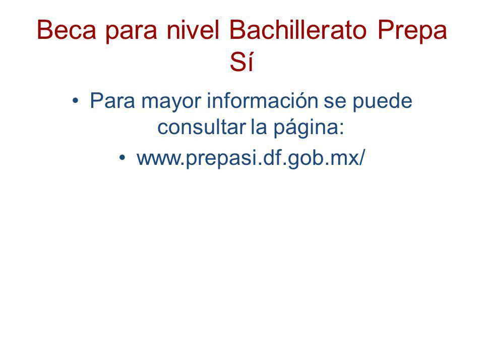 Beca para nivel Bachillerato Prepa Sí Para mayor información se puede consultar la página: www.prepasi.df.gob.mx/