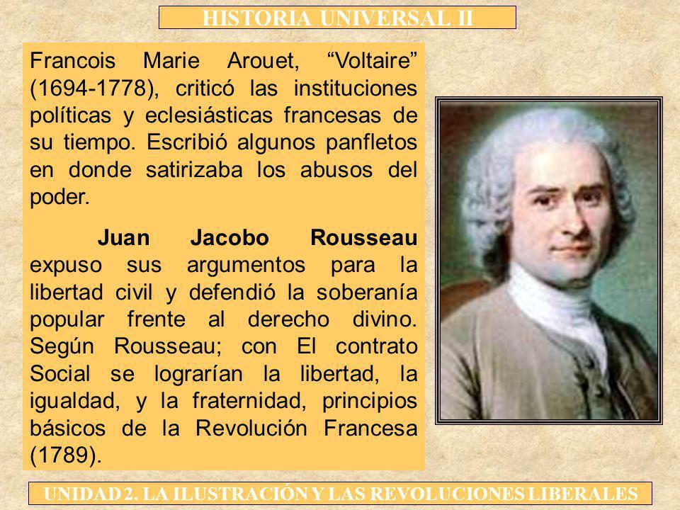 HISTORIA UNIVERSAL II UNIDAD 2. LA ILUSTRACIÓN Y LAS REVOLUCIONES LIBERALES Francois Marie Arouet, Voltaire (1694-1778), criticó las instituciones pol