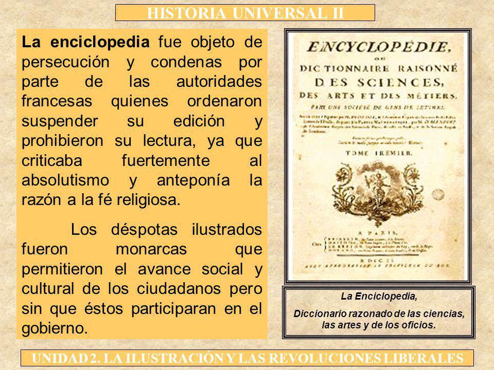 HISTORIA UNIVERSAL II UNIDAD 2. LA ILUSTRACIÓN Y LAS REVOLUCIONES LIBERALES La enciclopedia fue objeto de persecución y condenas por parte de las auto