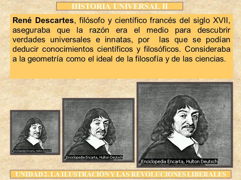 HISTORIA UNIVERSAL II UNIDAD 2. LA ILUSTRACIÓN Y LAS REVOLUCIONES LIBERALES René Descartes, filósofo y científico francés del siglo XVII, aseguraba qu