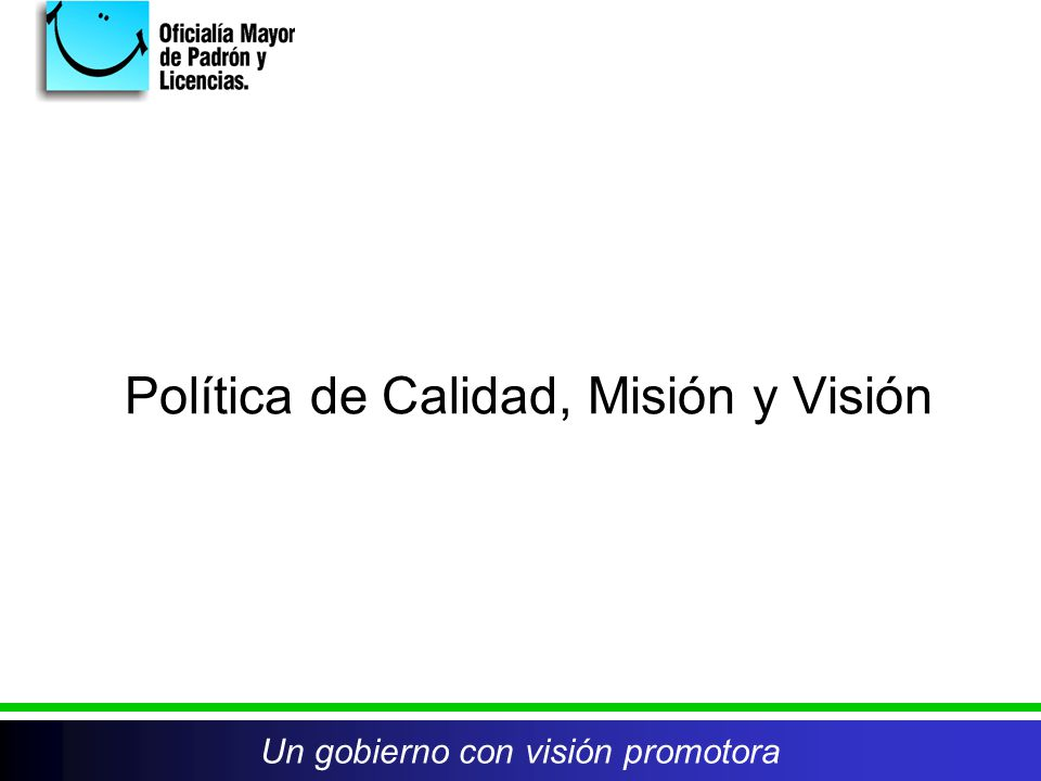Política de Calidad, Misión y Visión Un gobierno con visión promotora