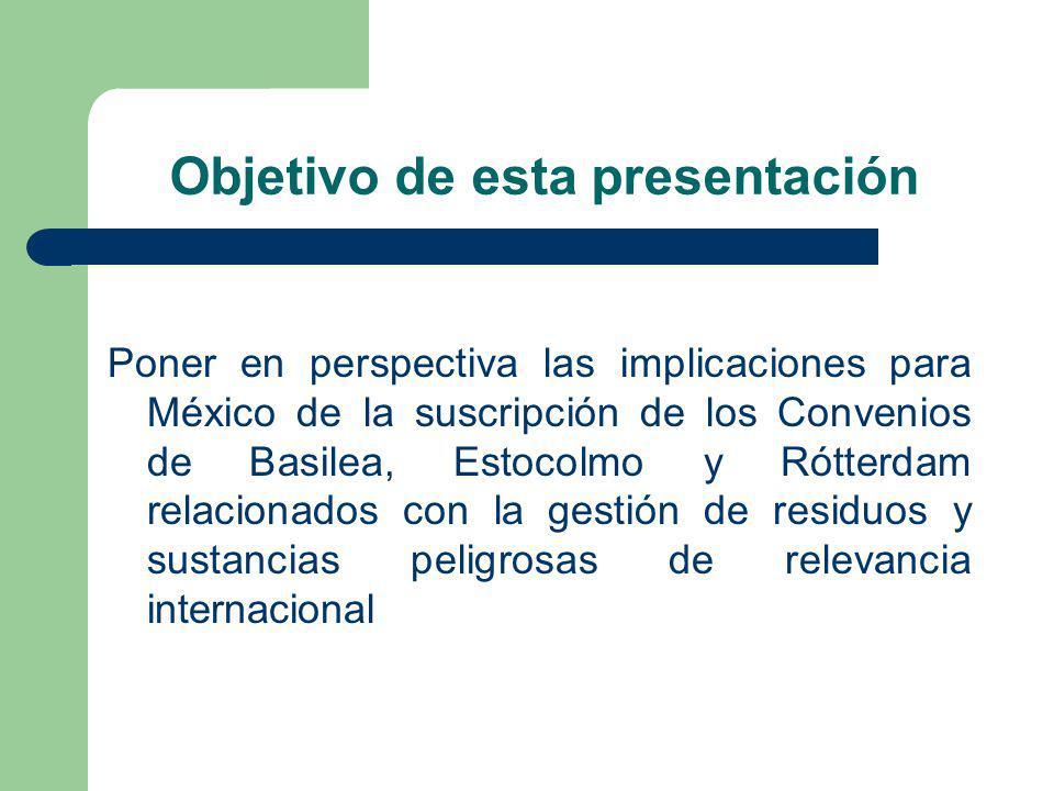 Objetivo de esta presentación Poner en perspectiva las implicaciones para México de la suscripción de los Convenios de Basilea, Estocolmo y Rótterdam relacionados con la gestión de residuos y sustancias peligrosas de relevancia internacional