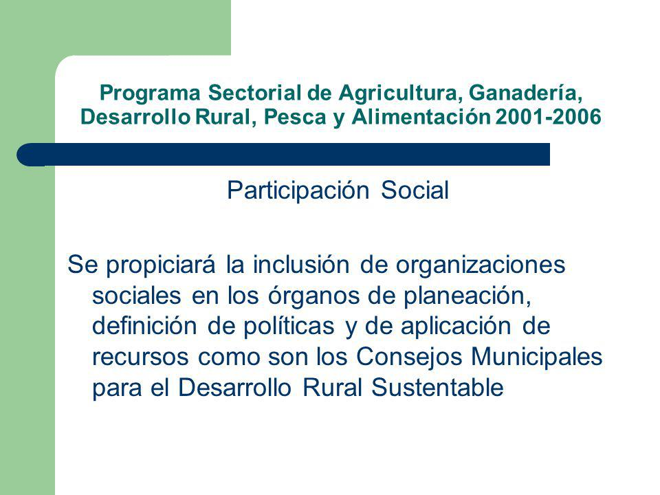 Programa Sectorial de Agricultura, Ganadería, Desarrollo Rural, Pesca y Alimentación 2001-2006 Participación Social Se propiciará la inclusión de organizaciones sociales en los órganos de planeación, definición de políticas y de aplicación de recursos como son los Consejos Municipales para el Desarrollo Rural Sustentable
