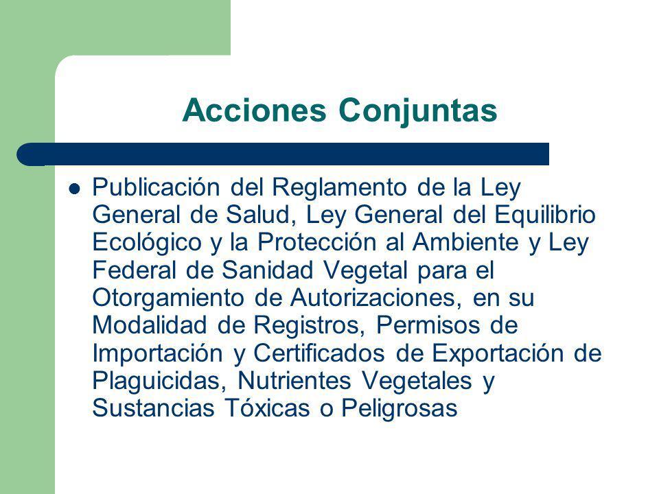 Acciones Conjuntas Publicación del Reglamento de la Ley General de Salud, Ley General del Equilibrio Ecológico y la Protección al Ambiente y Ley Federal de Sanidad Vegetal para el Otorgamiento de Autorizaciones, en su Modalidad de Registros, Permisos de Importación y Certificados de Exportación de Plaguicidas, Nutrientes Vegetales y Sustancias Tóxicas o Peligrosas