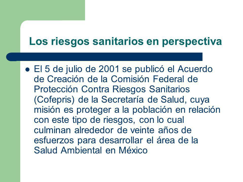 Los riesgos sanitarios en perspectiva El 5 de julio de 2001 se publicó el Acuerdo de Creación de la Comisión Federal de Protección Contra Riesgos Sanitarios (Cofepris) de la Secretaría de Salud, cuya misión es proteger a la población en relación con este tipo de riesgos, con lo cual culminan alrededor de veinte años de esfuerzos para desarrollar el área de la Salud Ambiental en México