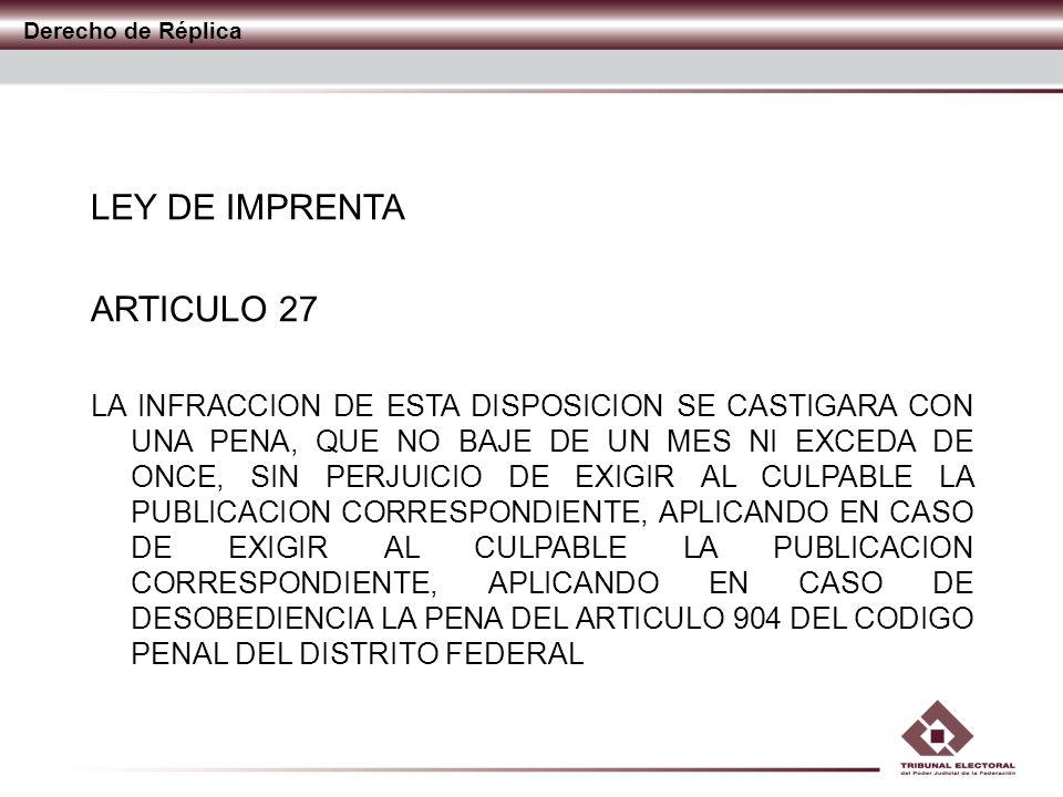 Derecho de Réplica LEY DE IMPRENTA ARTICULO 27 LA INFRACCION DE ESTA DISPOSICION SE CASTIGARA CON UNA PENA, QUE NO BAJE DE UN MES NI EXCEDA DE ONCE, S
