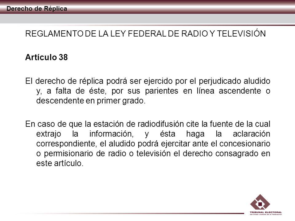 Derecho de Réplica REGLAMENTO DE LA LEY FEDERAL DE RADIO Y TELEVISIÓN Artículo 38 El derecho de réplica podrá ser ejercido por el perjudicado aludido